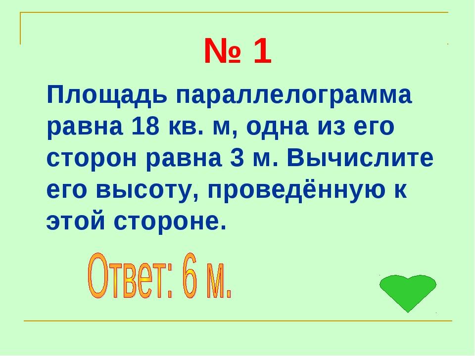 № 1 Площадь параллелограмма равна 18 кв. м, одна из его сторон равна 3 м. Выч...
