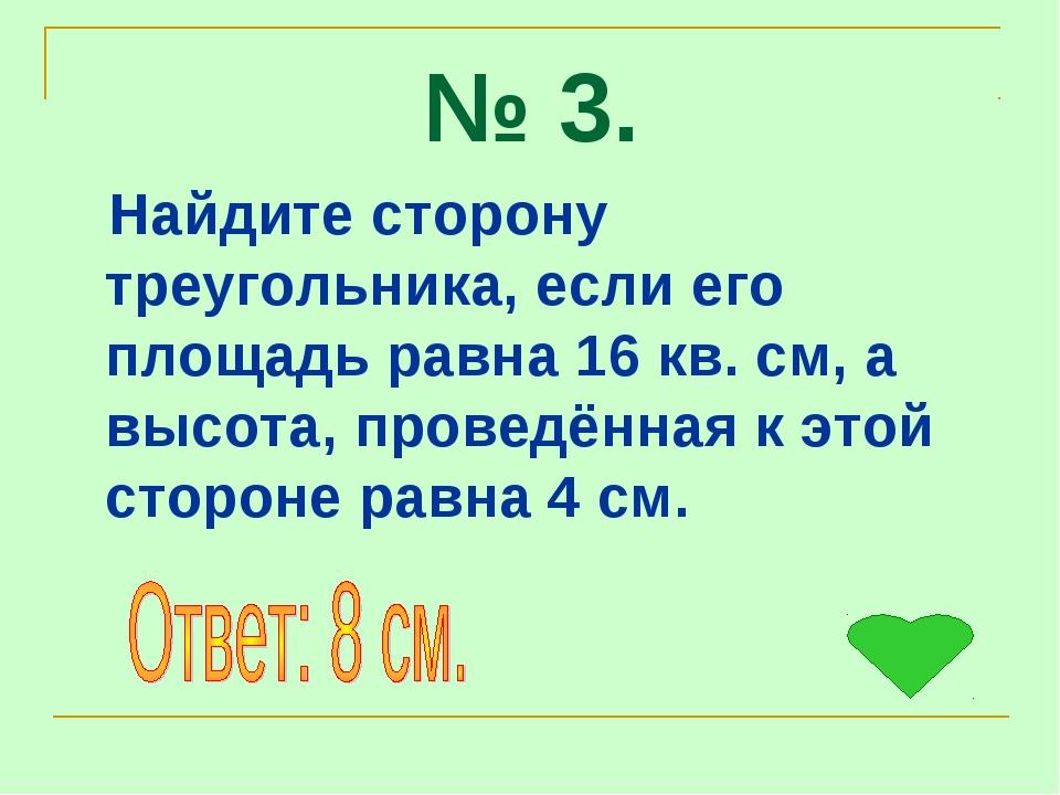 № 3. Найдите сторону треугольника, если его площадь равна 16 кв. см, а высота...