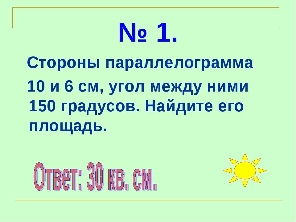 № 1. Стороны параллелограмма 10 и 6 см, угол между ними 150 градусов. Найдите...