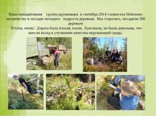 Наша инициативная группа кружковцев в сентябре 2014 г.помогала Нейскому лесн