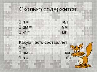 Сколько содержится: 1 л = мл 1 дм = мм 1 кг = мг Какую часть составляет: 1 мг