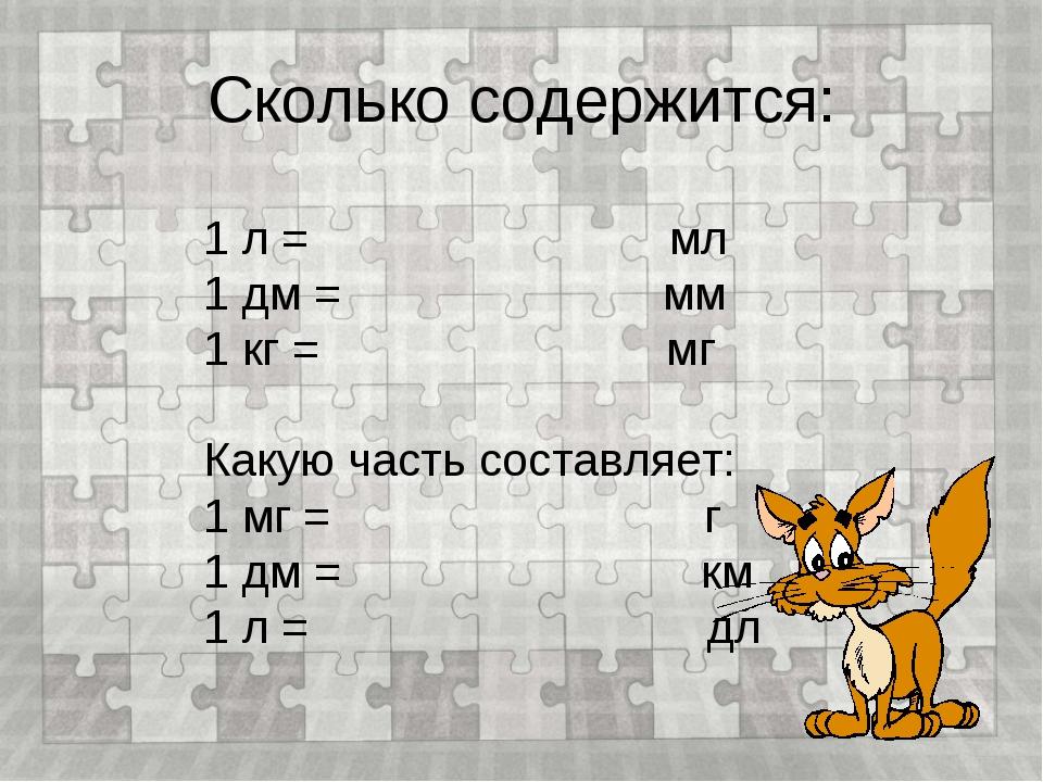 Сколько содержится: 1 л = мл 1 дм = мм 1 кг = мг Какую часть составляет: 1 мг...