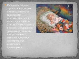 Родильныеобряды стремились оградить новорожденного от враждебных мистических