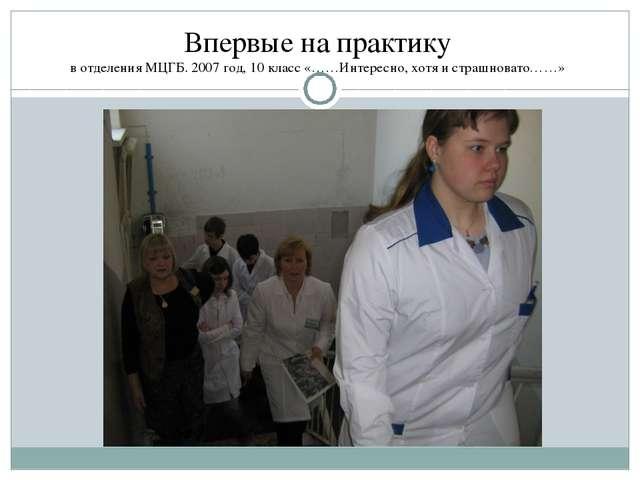 Впервые на практику в отделения МЦГБ. 2007 год, 10 класс «……Интересно, хотя и...