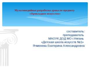 составитель: преподаватель МАОУК ДОД МО г.Нягань «Детская школа искусств №1»