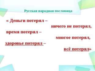 Русская народная пословица « Деньги потерял – ничего не потерял, время потеря
