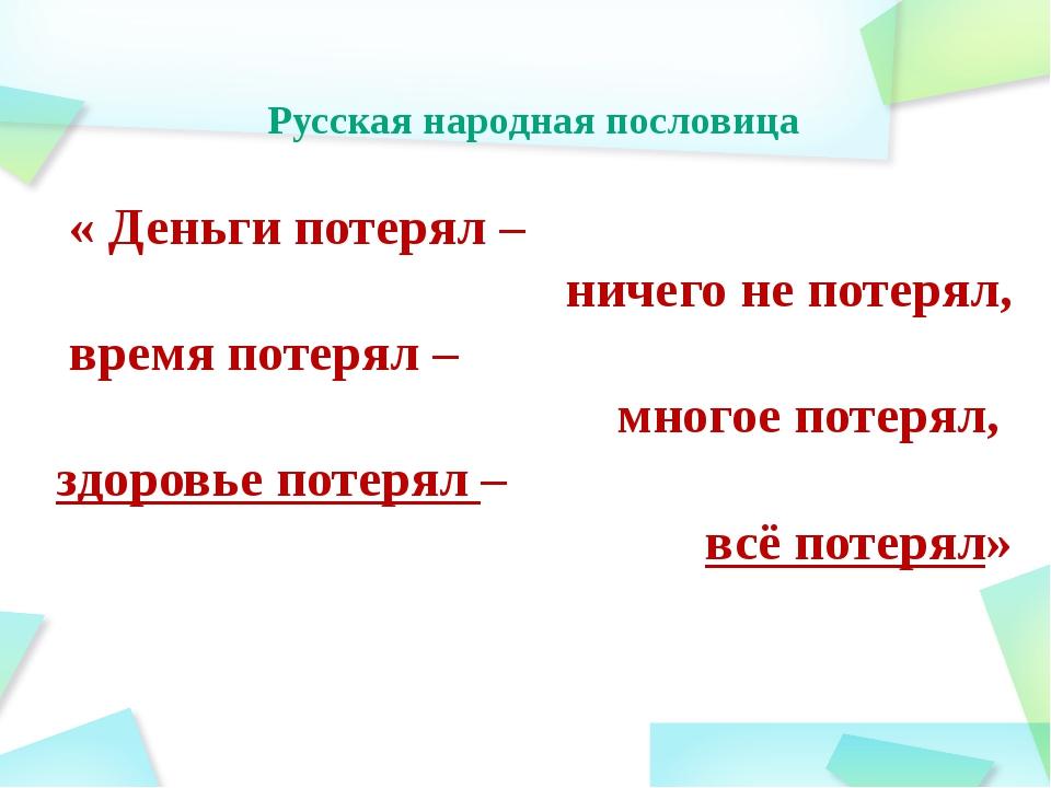 Русская народная пословица « Деньги потерял – ничего не потерял, время потеря...