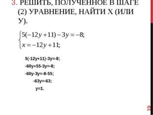 3. РЕШИТЬ, ПОЛУЧЕННОЕ В ШАГЕ (2) УРАВНЕНИЕ, НАЙТИ Х (ИЛИ У). 5(-12у+11)-3у=-