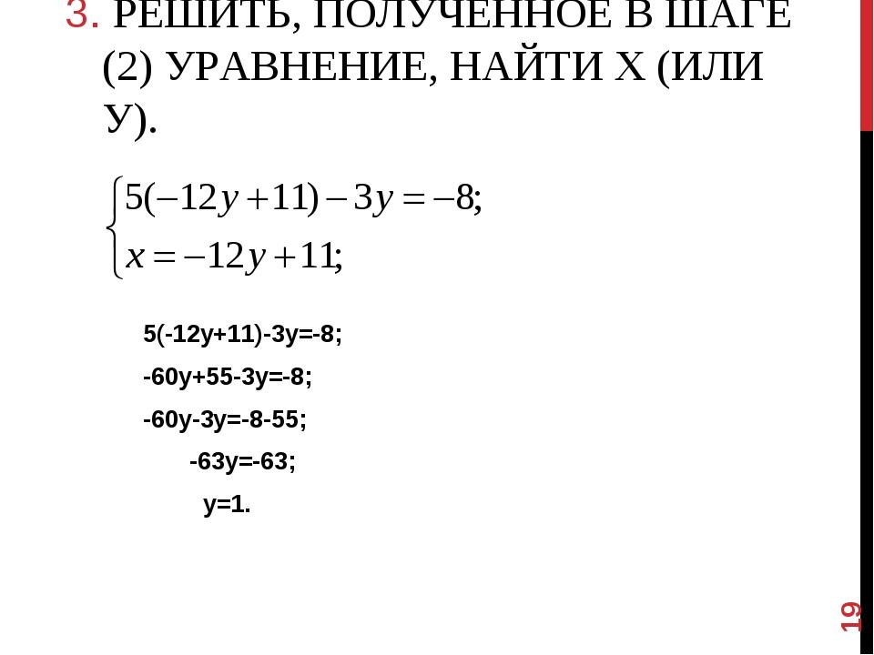 3. РЕШИТЬ, ПОЛУЧЕННОЕ В ШАГЕ (2) УРАВНЕНИЕ, НАЙТИ Х (ИЛИ У). 5(-12у+11)-3у=-...