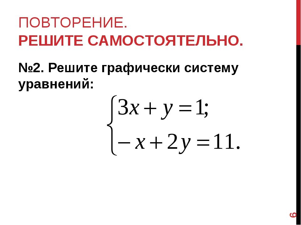 ПОВТОРЕНИЕ. РЕШИТЕ САМОСТОЯТЕЛЬНО. №2. Решите графически систему уравнений: *