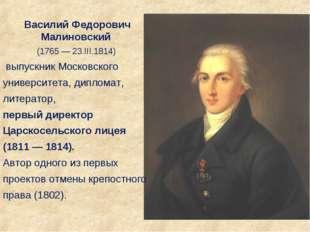 Василий Федорович Малиновский (1765 — 23.III.1814) выпускник Московского унив