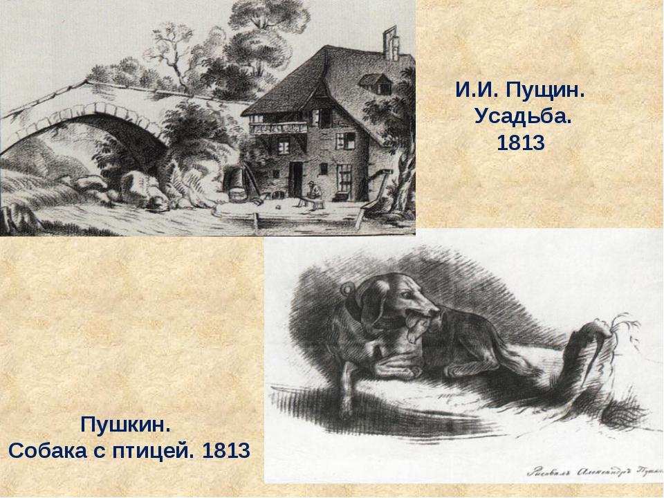 Пушкин. Собака с птицей. 1813 И.И. Пущин. Усадьба. 1813