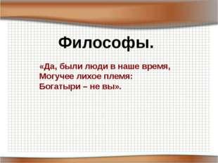 Философы. «Да, были люди в наше время, Могучее лихое племя: Богатыри – не вы».