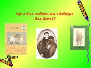 Кт о был создателем «Азбуки» для детей?