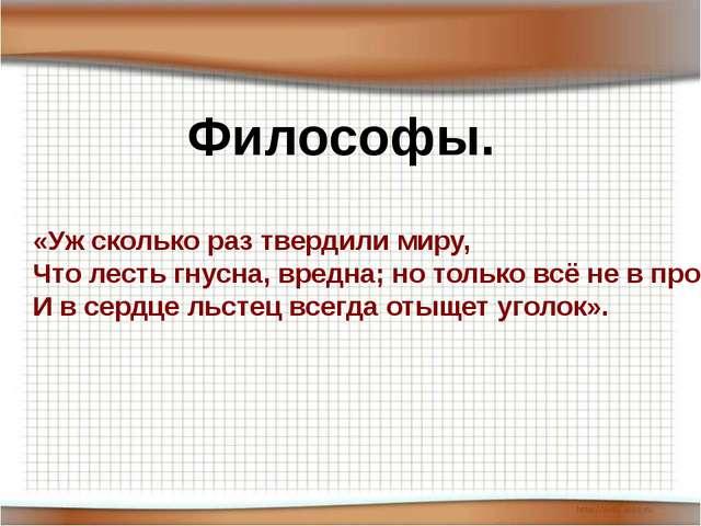 Философы. «Уж сколько раз твердили миру, Что лесть гнусна, вредна; но только...