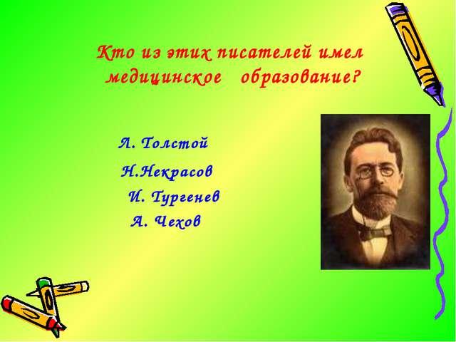 Кто из этих писателей имел медицинское образование? Л. Толстой Н.Некрасов И....