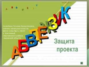 «Живая азбука» Защита проекта Нелюбина Татьяна Валентиновна, учитель начальны
