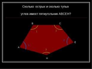 А В С Е Н Сколько острых и сколько тупых углов имеет пятиугольник АВСЕН? 1 2