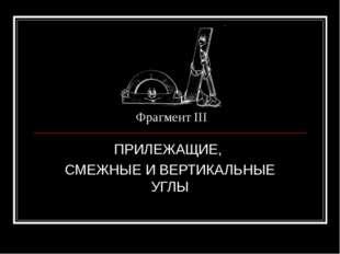 Фрагмент III ПРИЛЕЖАЩИЕ, СМЕЖНЫЕ И ВЕРТИКАЛЬНЫЕ УГЛЫ