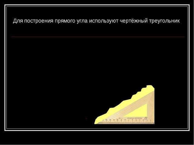 Для построения прямого угла используют чертёжный треугольник