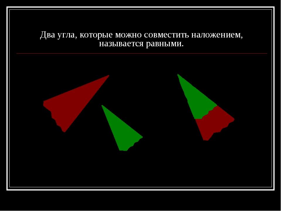 Два угла, которые можно совместить наложением, называется равными.