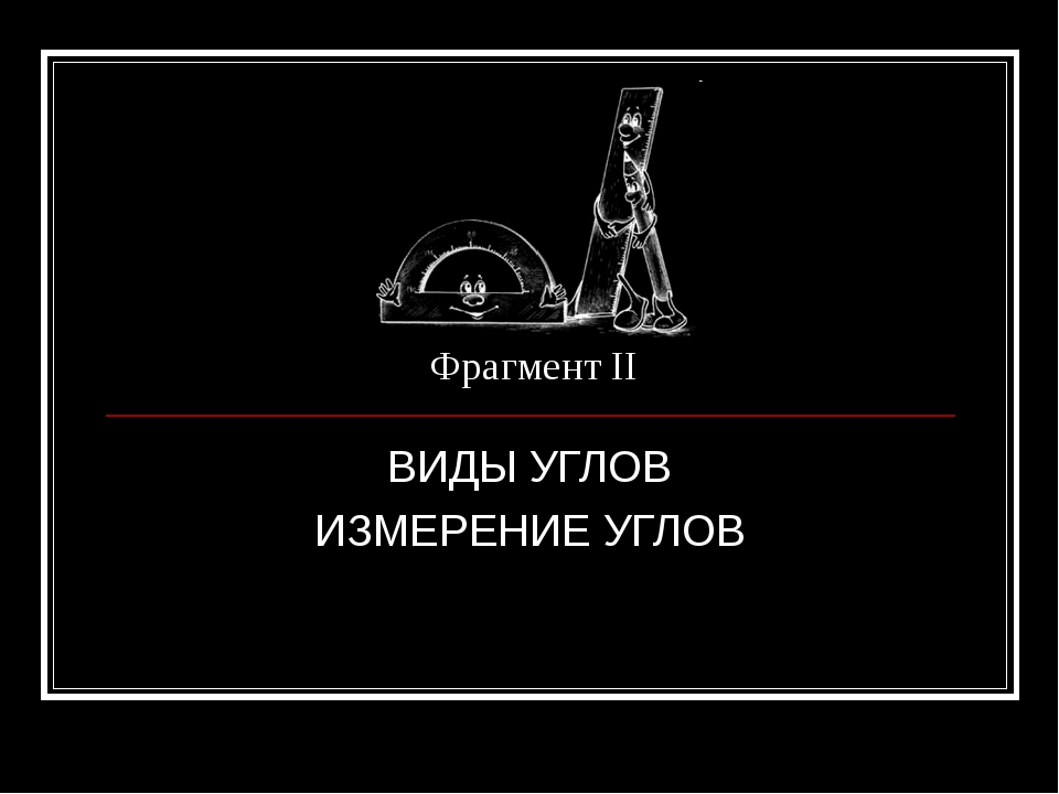 Фрагмент II ВИДЫ УГЛОВ ИЗМЕРЕНИЕ УГЛОВ