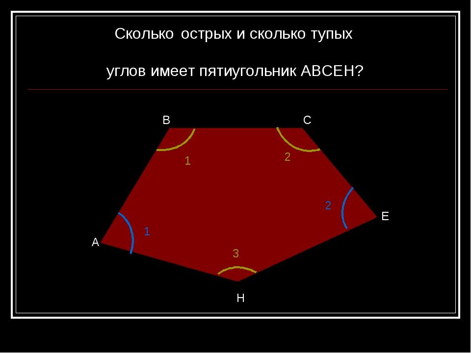 А В С Е Н Сколько острых и сколько тупых углов имеет пятиугольник АВСЕН? 1 2...