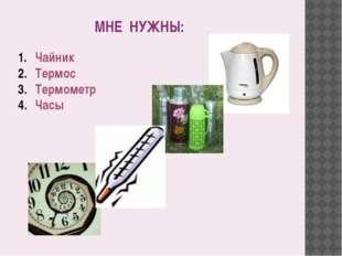МНЕ НУЖНЫ: Чайник Термос Термометр Часы