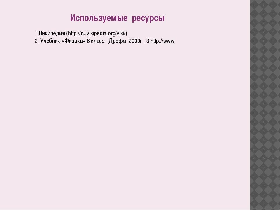 Используемые ресурсы 1.Википедия (http://ru.vikipedia.org/viki/) 2. Учебник «...
