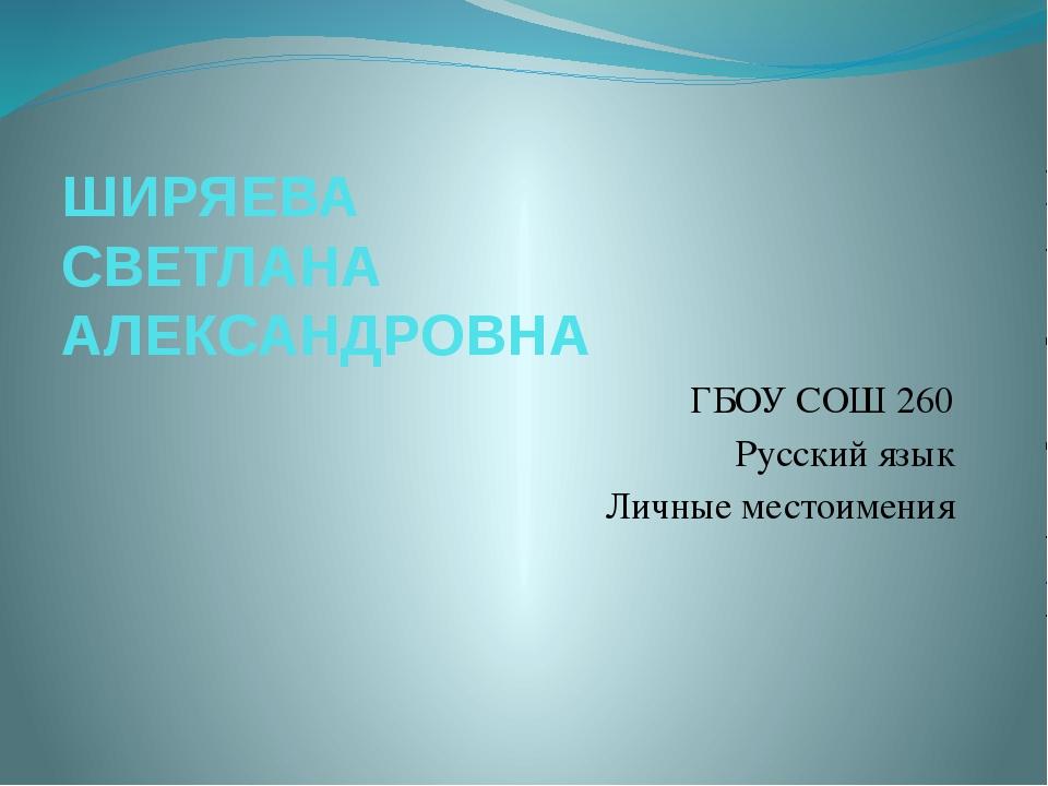 ШИРЯЕВА СВЕТЛАНА АЛЕКСАНДРОВНА ГБОУ СОШ 260 Русский язык Личные местоимения