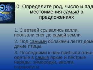 10: Определите род, число и падеж местоимения самый в предложениях 1. С ветве