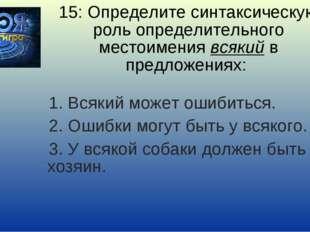 15: Определите синтаксическую роль определительного местоимения всякий в пред
