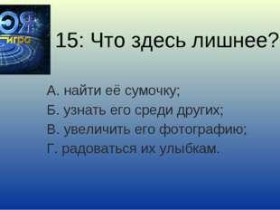 15: Что здесь лишнее? А. найти её сумочку; Б. узнать его среди других; В. уве