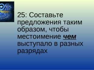25: Составьте предложения таким образом, чтобы местоимение чем выступало в ра