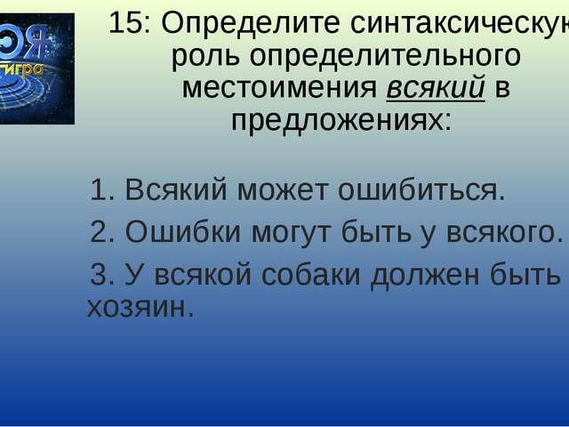 15: Определите синтаксическую роль определительного местоимения всякий в пред...