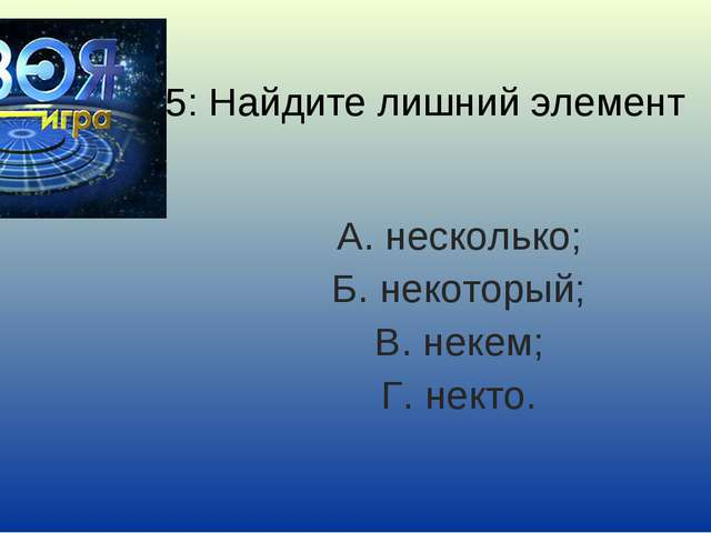 5: Найдите лишний элемент А. несколько; Б. некоторый; В. некем; Г. некто.