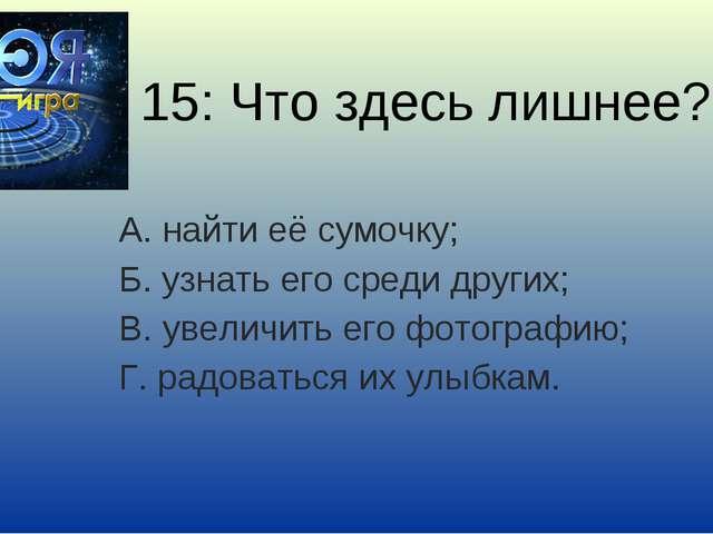 15: Что здесь лишнее? А. найти её сумочку; Б. узнать его среди других; В. уве...