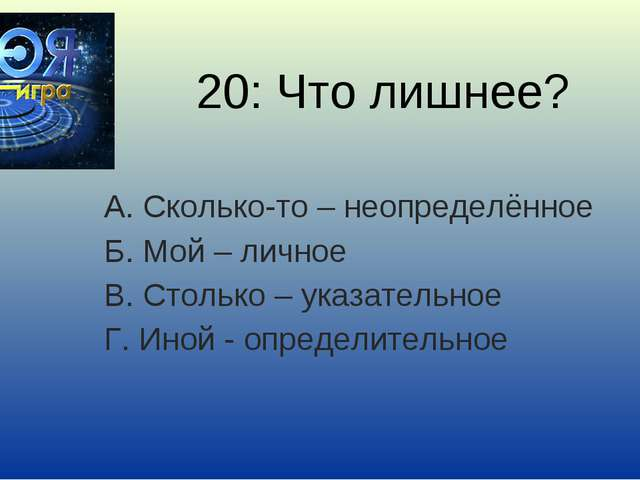 20: Что лишнее? А. Сколько-то – неопределённое Б. Мой – личное В. Столько – у...