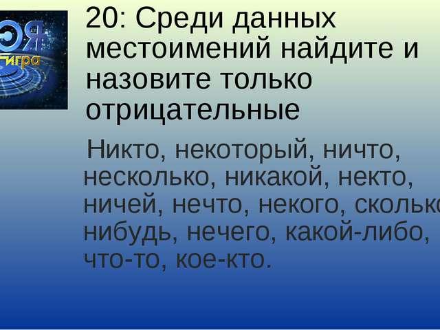 20: Среди данных местоимений найдите и назовите только отрицательные Никто, н...