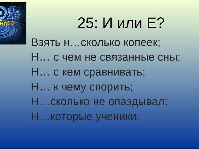 25: И или Е? Взять н…сколько копеек; Н… с чем не связанные сны; Н… с кем срав...