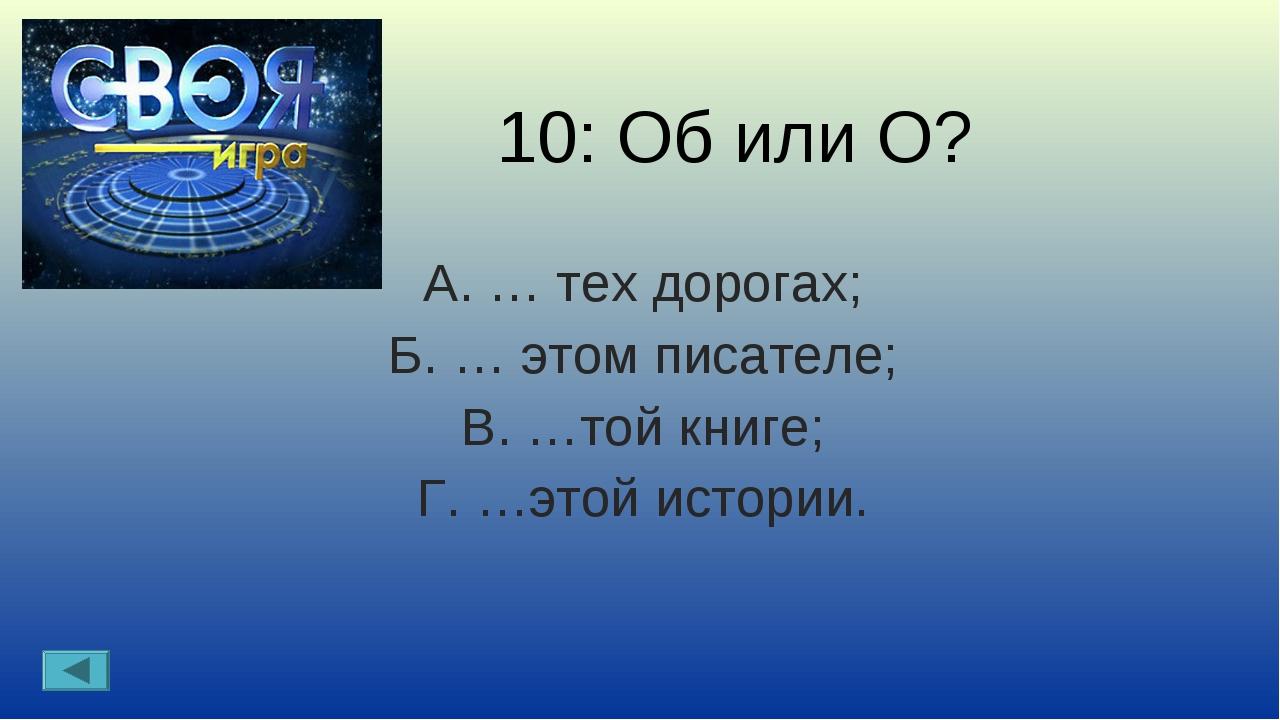 10: Об или О? А. … тех дорогах; Б. … этом писателе; В. …той книге; Г. …этой и...