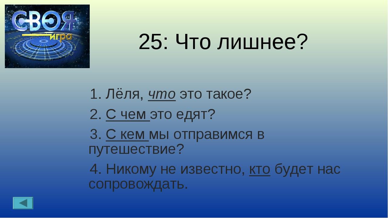 25: Что лишнее? 1. Лёля, что это такое? 2. С чем это едят? 3. С кем мы отправ...