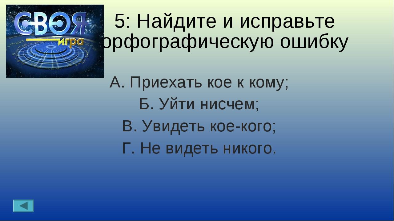 5: Найдите и исправьте орфографическую ошибку А. Приехать кое к кому; Б. Уйти...