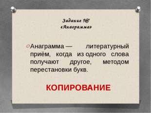 Задание №7 «Анаграмма» Анаграмма— литературный приём, когда изодного слова
