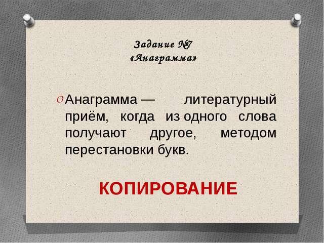 Задание №7 «Анаграмма» Анаграмма— литературный приём, когда изодного слова...