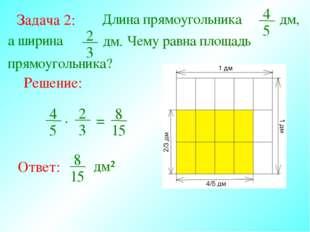 Задача 2: Длина прямоугольника 4 5 а ширина Решение: Ответ: дм, 2 3 дм. Чему