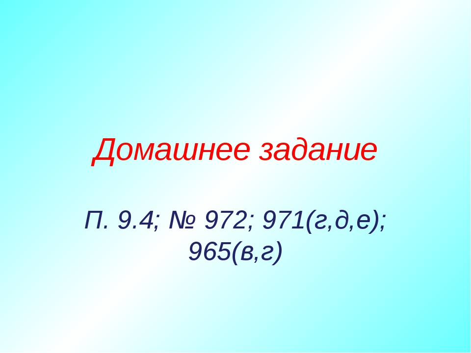 Домашнее задание П. 9.4; № 972; 971(г,д,е); 965(в,г)