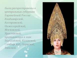 Были распространены в центральных губерниях Европейской России Владимирской,