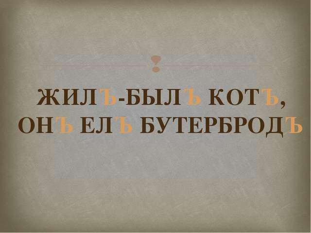 ЖИЛЪ-БЫЛЪ КОТЪ, ОНЪ ЕЛЪ БУТЕРБРОДЪ 