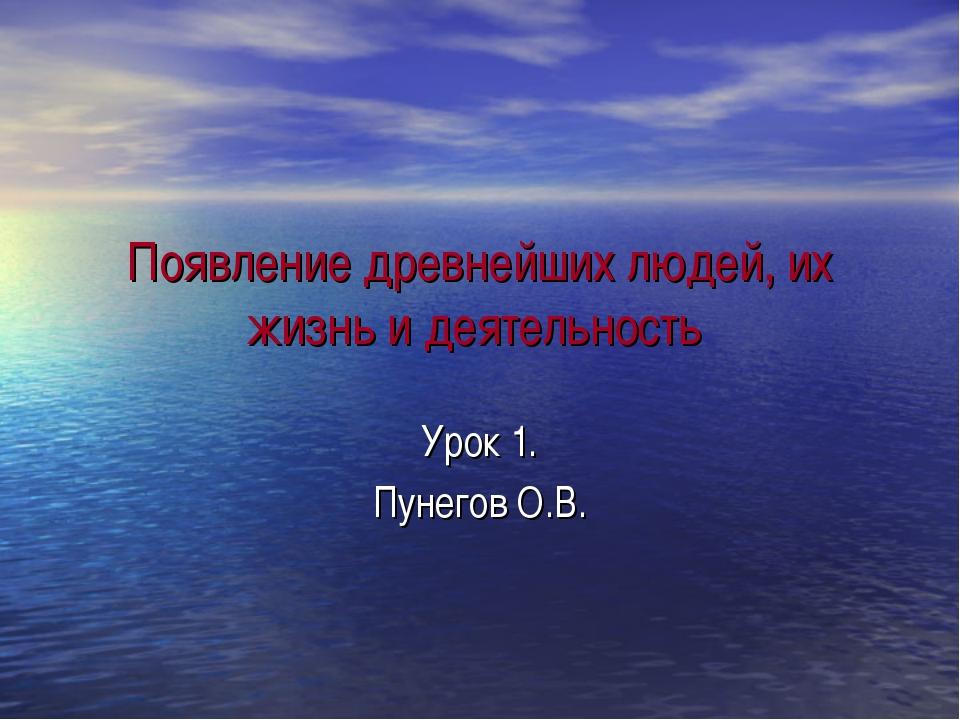 Появление древнейших людей, их жизнь и деятельность Урок 1. Пунегов О.В.